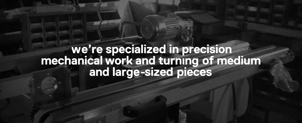 We're specialized in precision mechanical work and turning of medium and large-sized pieces.