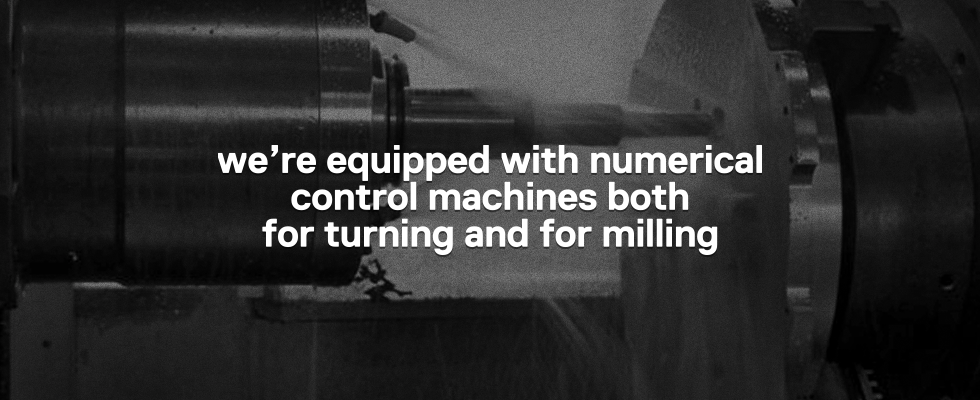 We're equipped with numerical control machines both for turning and for milling